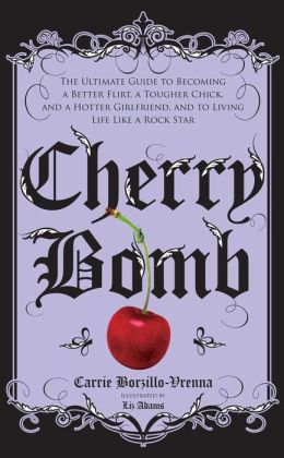 Cherry Bomb: The Ultimate Guide to Becoming a Better Flirt, a Tougher Chick, and a Hotter Girlfriend, and to Living Life Like a Rock Star