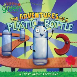 The Adventures of a Plastic Bottle: A Story about Recycling (Little Green Books Series)