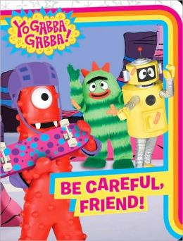 Yo Gabba Gabba!: Be Careful, Friend! (Yo Gabba Gabba! Series)