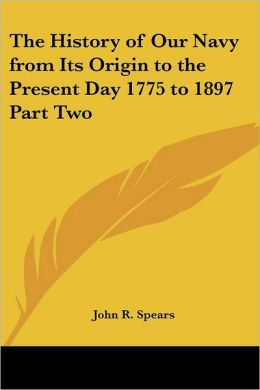 The History Of Our Navy From Its Origin To The Present Day 1775 To 1897 Part Two