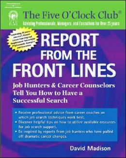 Report from the Front Lines: Job Hunters and Career Counselors Tell You How to Have a Successful Search