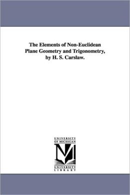 The Elements Of Non-Euclidean Plane Geometry And Trigonometry, By H. S. Carslaw.