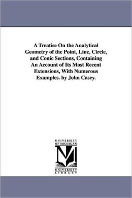 A Treatise On The Analytical Geometry Of The Point, Line, Circle, And Conic Sections, Containing An Account Of Its Most Recent Extensions, With Numerous Examples. By John Casey.