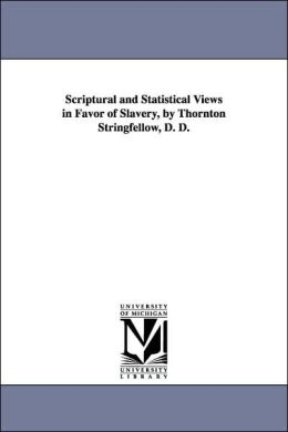 Scriptural And Statistical Views In Favor Of Slavery, By Thornton Stringfellow, D. D.