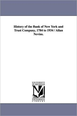 History Of The Bank Of New York And Trust Company, 1784 To 1934 / Allan Nevins.