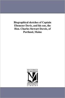 Biographical Sketches Of Captain Ebenezer Davis, And His Son, The Hon. Charles Stewart Daveis, Of Portland, Maine