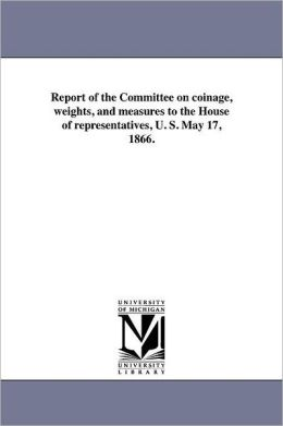 Report of the Committee on coinage, weights, and measures to the House of representatives, U. S. May 17, 1866.