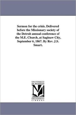 Sermon For The Crisis. Delivered Before The Missionary Society Of The Detroit Annual Conference Of The M.E. Church, At Saginaw City, September 6, 1867. By Rev. J.S. Smart.