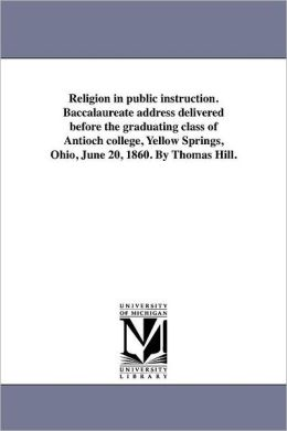 Religion In Public Instruction. Baccalaureate Address Delivered Before The Graduating Class Of Antioch College, Yellow Springs, Ohio, June 20, 1860. By Thomas Hill.