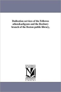 Dedication services of the Fellowes athen&aelig;um and the Roxbury branch of the Boston public library,