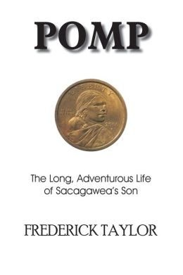 Pomp: The Long, Adventurous Life of Sacagawea 's Son