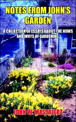 Notes From John's Garden: A Collection Of Essays About The Hows And Whys Of Gardening