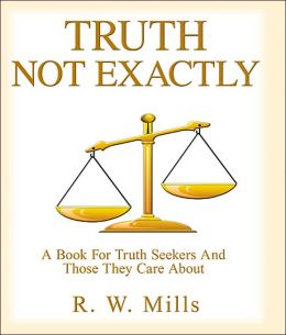 Truth, Not Exactly: A Book For Truth Seekers And Those They Care About