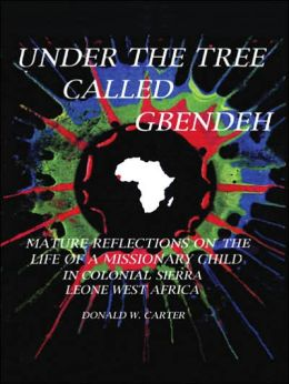 Under the Tree Called Gbendeh: Mature Refelctions on the Life of a Missionary Child in Colonial Sierra Leone West Africa