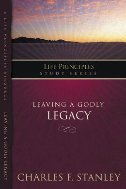 The Life Principles Study Series: Leaving A Godly Legacy