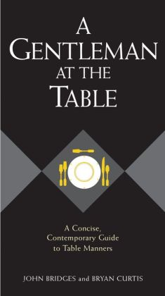 A Gentleman at the Table: A Concise, Contemporary Guide to Table Manners