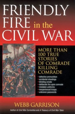 Friendly Fire in the Civil War: More Than 100 True Stories of Comrade Killing Comrade
