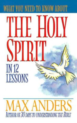What You Need to Know About the Holy Spirit in 12 Lessons: The What You Need to Know Study Guide Series