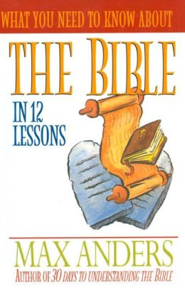What You Need to Know About the Bible in 12 Lessons: The What You Need to Know Study Guide Series