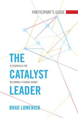 The Catalyst Leader Participant's Guide: 8 Essentials for Becoming a Change Maker