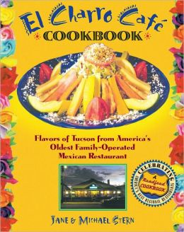 El Charro Café Cookbook: Flavors of Tucson from America's Oldest Family-Operated Mexican Restaurant