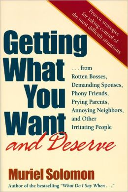 Getting What You Want (and Deserve): From Rotten Bosses, Demanding Spouses, Phony Friends, Prying Parents, Annoying Neighbors, and Other Irritating People