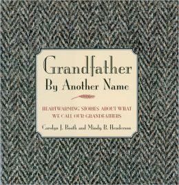 Grandfather By Another Name: Heartwarming Stories About What We Call Our Grandfathers