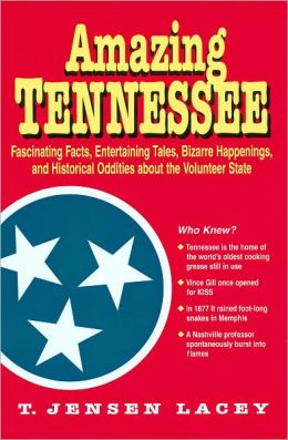 Amazing Tennessee : Fascinating Facts, Entertaining Tales, Bizarre Happenings, and Historical Oddities about the Volunteer State Theresa Jensen Lacey