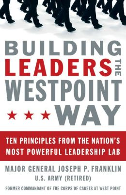 Building Leaders the West Point Way: Ten Principles from the Nation's Most Powerful Leadership Lab