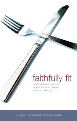 Faithfully Fit: A 40-Day Devotional Plan to End the Yo-Yo Lifestyle of Chronic Dieting