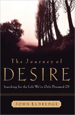 The Journey of Desire: Searching for the Life We Always Dreamed of John Eldredge