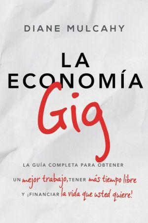 La economia gig: La guia completa para obtener un mejor trabajo, tener mas tiempo libre y financiar la vida que usted quiere!