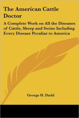 The American Cattle Doctor: A Complete Work on All the Diseases of Cattle, Sheep and Swine Including Every Disease Peculiar to America, and Embracing all the Latest Informationon the Cattle Plague and Trichina
