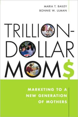 Trillion-Dollar Moms: Marketing to a New Generation of Mothers