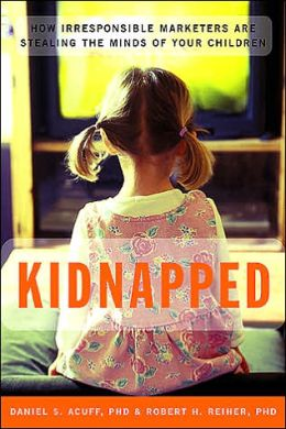 Kidnapped: How Irresponsible Marketers Are Stealing the Minds of Your Children