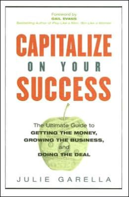 Capitalize on Your Success: The Ultimate Guide to Getting the Money, Growing the Business, and Doing the Deal