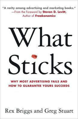 What Sticks: Why Most Advertising Fails and How to Guarantee Yours Succeeds