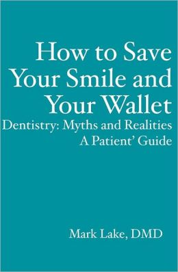 How to Save Your Smile and Your Wallet: Dentistry - Myths and Realities, a Patient' Guide