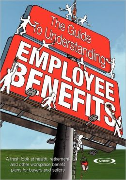The Guide to Understanding Employee Benefits: A fresh look at health, retirement and other workplace benefit plans for buyers and Sellers