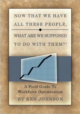 Now That We Have All These People, What Are We Supposed to Do with Them?: A Field Guide to Workforce Optimization