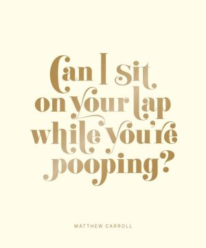 Can I Sit on Your Lap While You're Pooping?: Actual Quotes from an Actual Toddler to Her Actual Dad