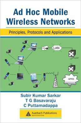 Ad Hoc Mobile Wireless Networks: Principles, Protocols and Applications