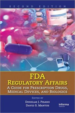 FDA Regulatory Affairs: A Guide for Prescription Drugs, Medical Devices, and Biologics, Second Edition