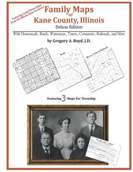 Family Maps of Kane County, Illinois, Deluxe Edition: With Homesteads, Roads, Waterways, Towns, Cemeteries, Railroads, and More