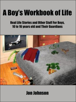 A Boys Workbook of Life: Real Life Stories and Other Stuff For Boys, 10 to 16 years old and Their Guardians