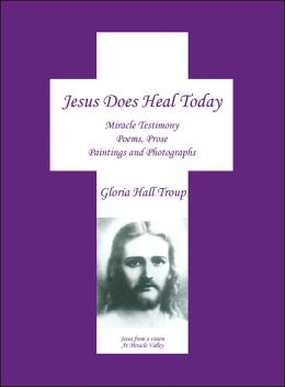 Jesus Does Heal Today: Miracle Testimony Poems Prose Paintings and Photgraphs