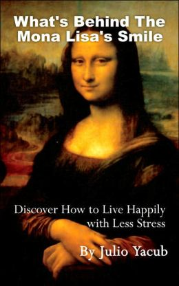Whats Behind The Mona Lisa's Smile: Discover How to Live Happily with Less Stress