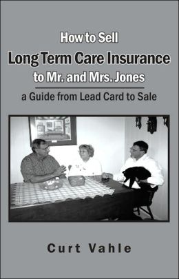 How to Sell Long Term Care Insurance to Mr and Mrs Jones; a Guide from Lead Card to Sale