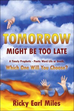 Tomorrow Might Be Too Late: A Timely Prophetic - Poetic Word Life or Death Which One Will You Choose?