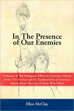 In The Presence of Our Enemies: A History of The Malignant Effects in American Schools of the UN's Unesco and Its Tranformation of American Society Fr